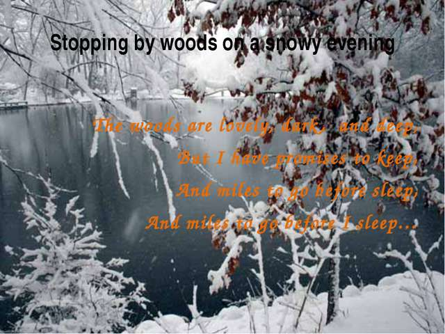 Stopping by woods on a snowy evening The woods are lovely, dark, and deep, Bu...