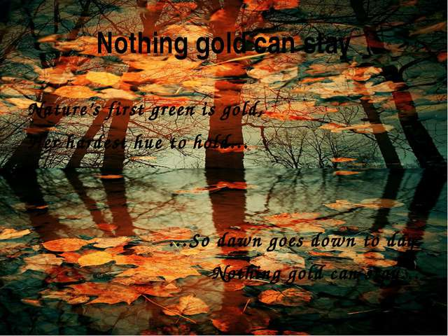 Nothing gold can stay Nature's first green is gold, Her hardest hue to hold…...