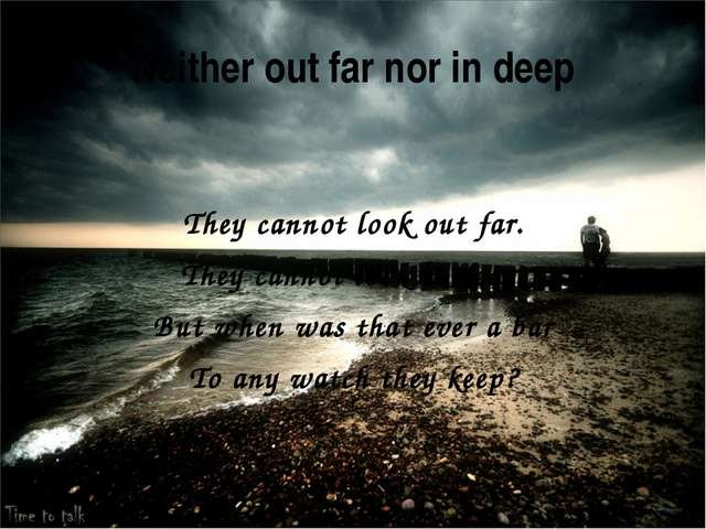 Neither out far nor in deep They cannot look out far. They cannot look in dee...