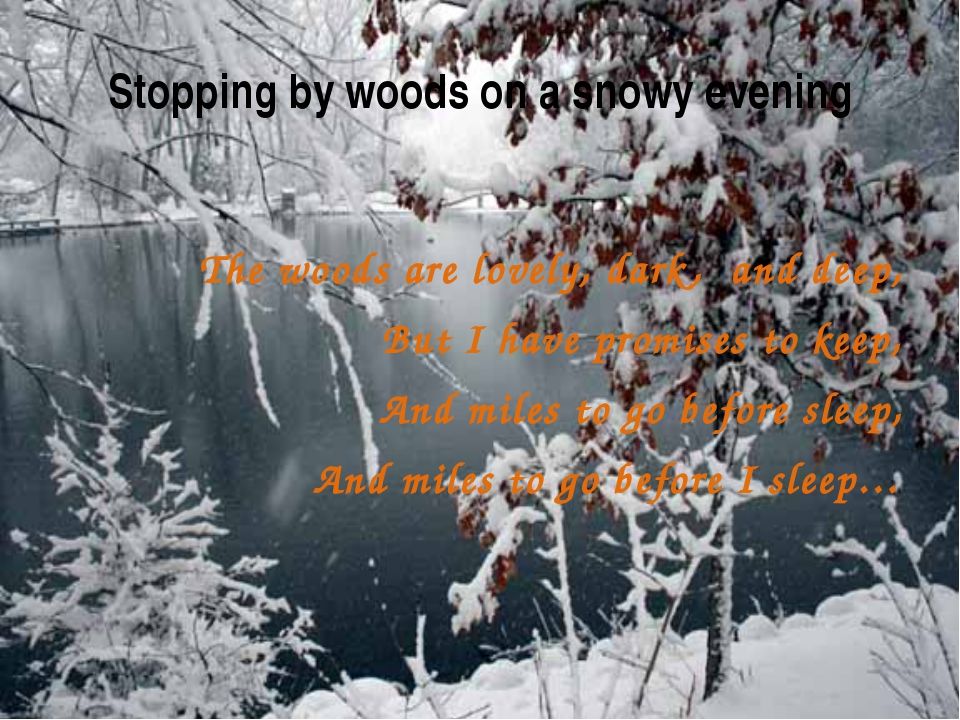 symbolism in stopping by woods on a The theme of stopping by woods--despite frost's disclaimer--is the temptation of death, even suicide, symbolized by the woods that are filling up with snow on the darkest evening of the year the speaker is powerfully drawn to these woods and--like hans castorp in the snow' chapter of mann's magic mountain- -wants to lie down and let the.