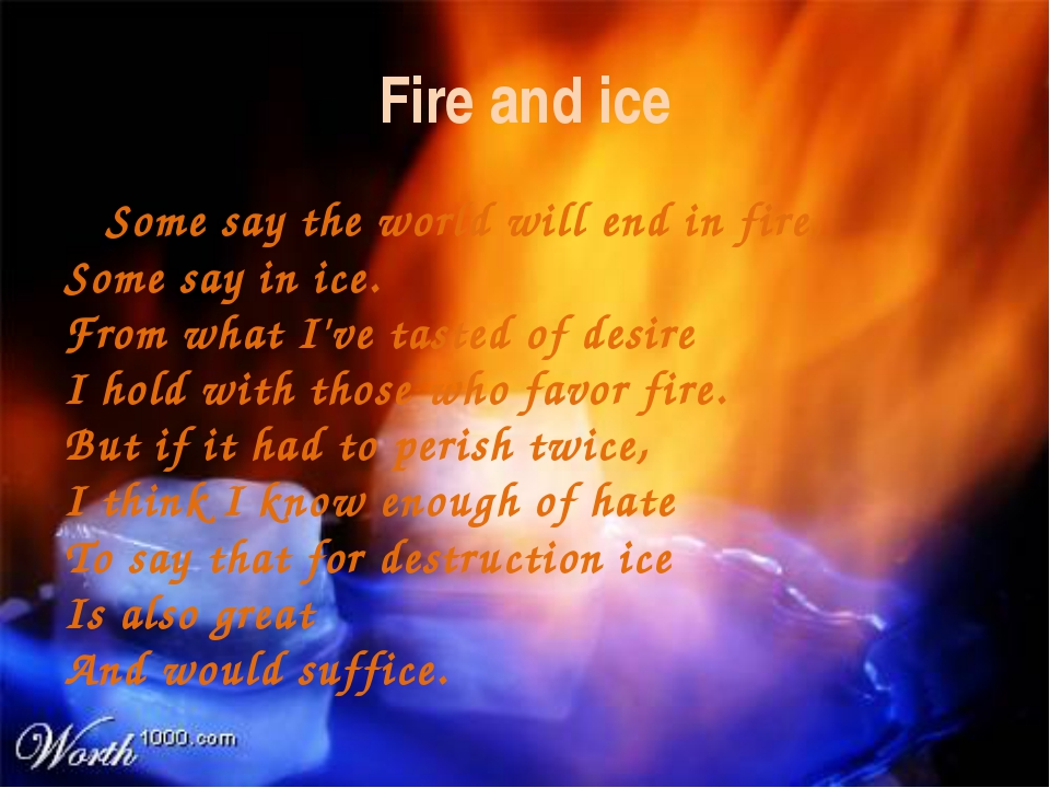 Fire and ice Some say the world will end in fire, Some say in ice. From what...