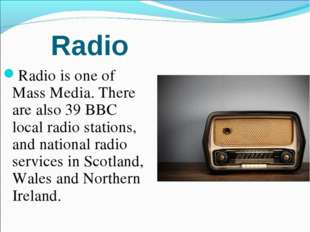 Radio Radio is one of Mass Media. There are also 39 BBC local radio stations,