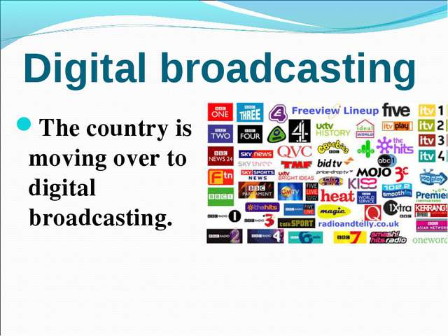 Digital broadcasting The country is moving over to digital broadcasting.