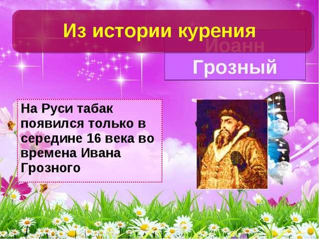 На Руси табак появился только в середине 16 века во времена Ивана Грозного Ио...