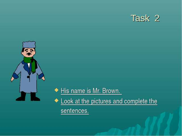 Task 2 His name is Mr. Brown. Look at the pictures and complete the sentences.