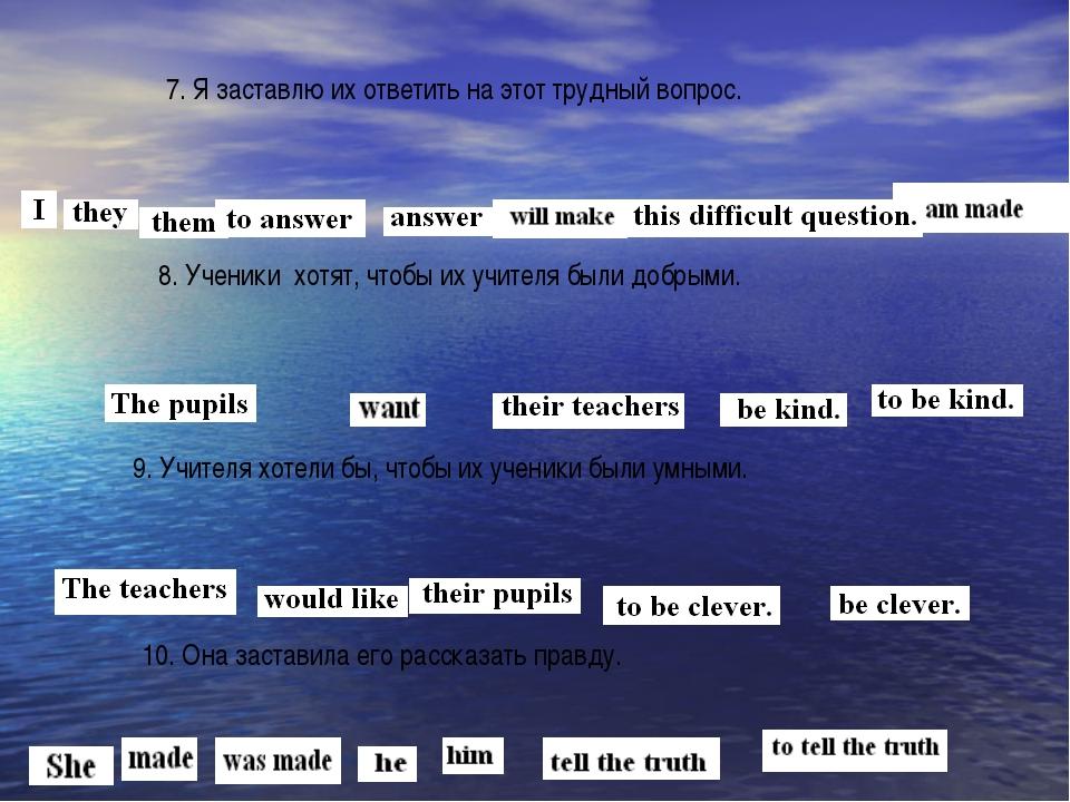7. Я заставлю их ответить на этот трудный вопрос.  8. Ученики хотят, чтобы и...