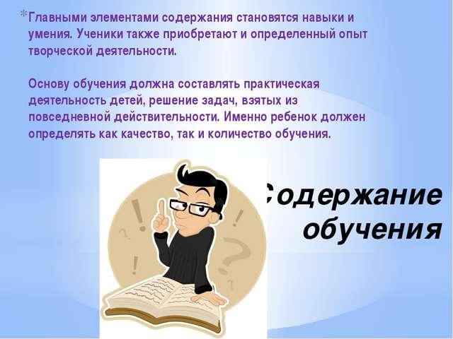 Содержание обучения Главными элементами содержания становятся навыки и умения...