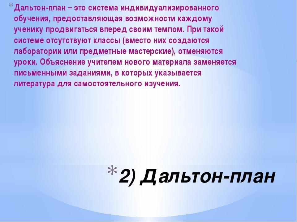 2) Дальтон-план Дальтон-план – это система индивидуализированного обучения, п...