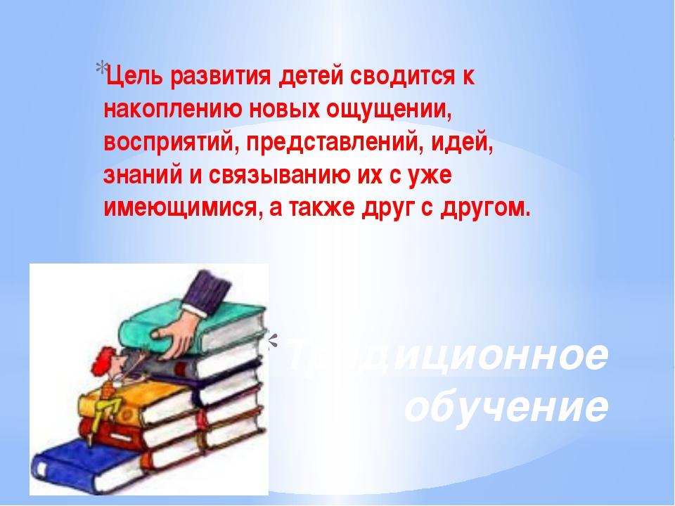 Традиционное обучение Цель развития детей сводится к накоплению новых ощущени...