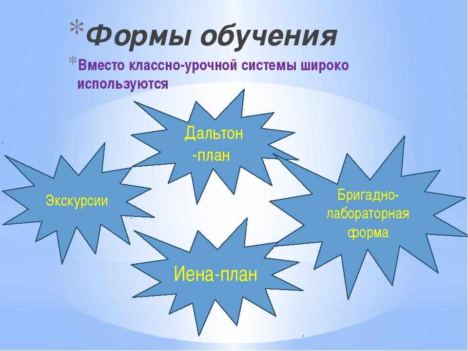 Формы обучения Вместо классно-урочной системы широко используются Экскурсии...