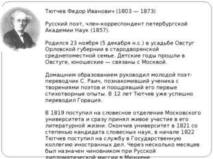Тютчев Федор Иванович (1803 — 1873) Русский поэт, член-корреспондент петербур