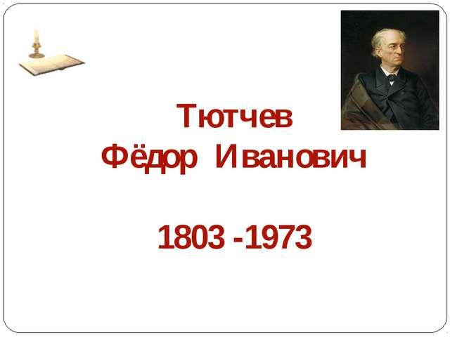 Тютчев Фёдор Иванович 1803 -1973