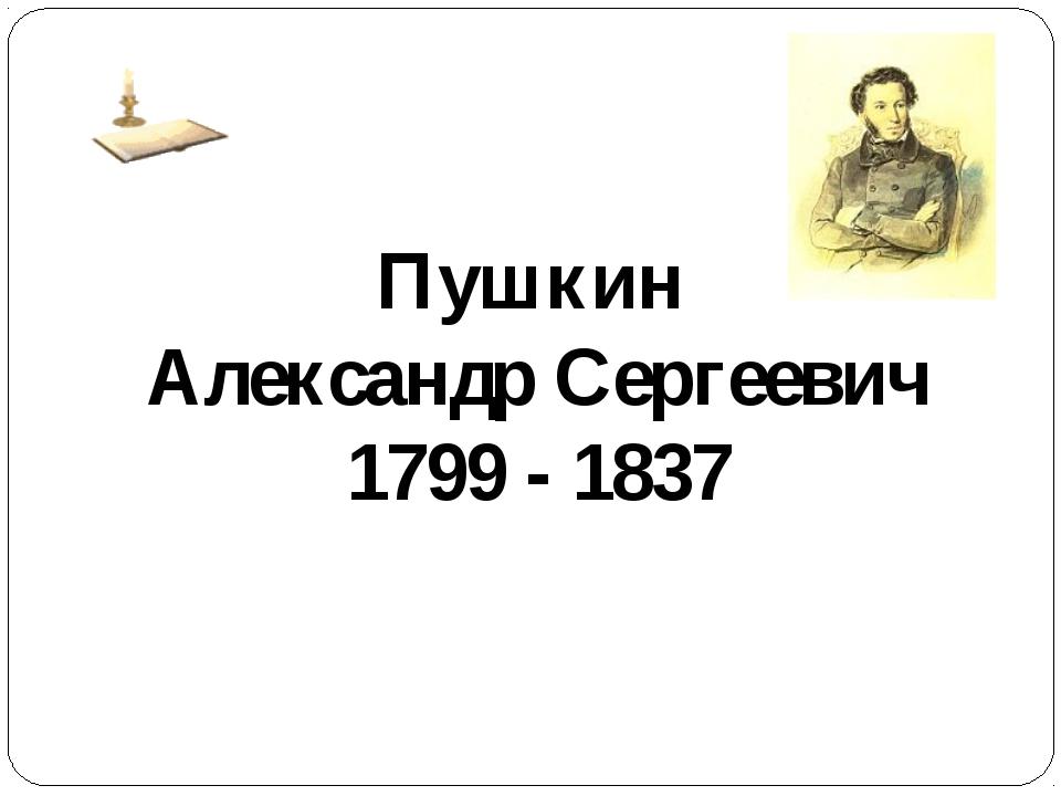 Пушкин Александр Сергеевич 1799 - 1837