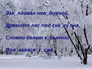 Зак_лдован нев_димкой, Дремлет лес под ска_ку сна, Словно белою к_сынкой Пов_