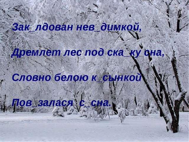 Зак_лдован нев_димкой, Дремлет лес под ска_ку сна, Словно белою к_сынкой Пов_...