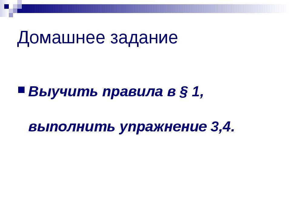 Домашнее задание Выучить правила в § 1, выполнить упражнение 3,4.