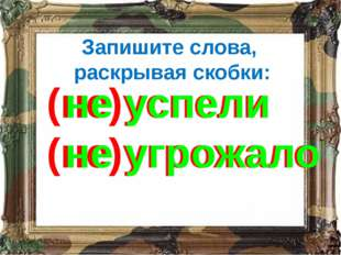 Запишите слова, раскрывая скобки: (не)успели (не)угрожало не успели не угрожало