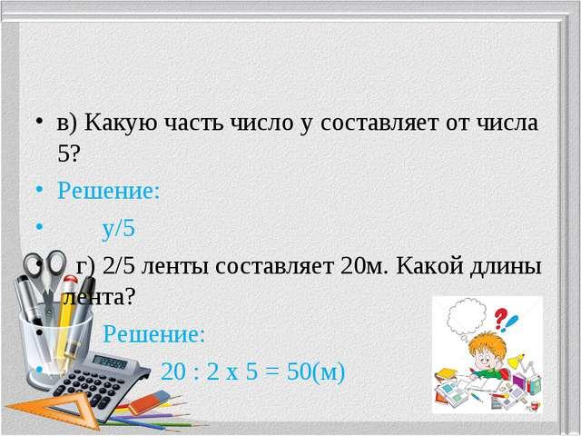 в) Какую часть число усоставляет от числа 5? Решение: у/5   г) 2/5...