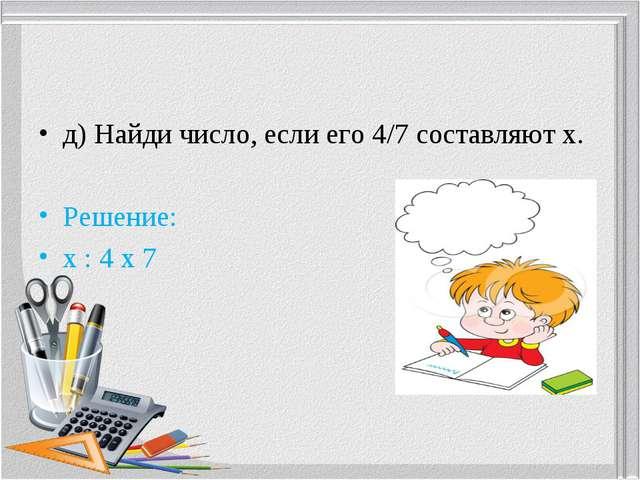 д) Найди число, если его 4/7 составляют х. Решение: х: 4 х 7        ...