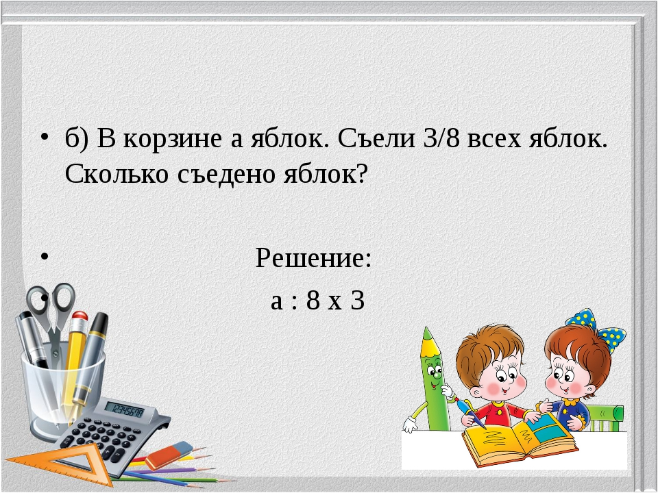 б) В корзине а яблок. Съели 3/8 всех яблок. Сколько съедено яблок? Решение: а...