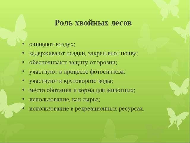 Роль хвойных лесов очищают воздух; задерживают осадки, закрепляют почву; обес...
