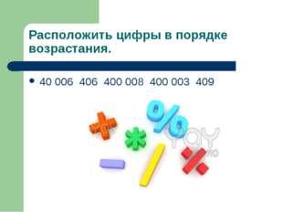 Расположить цифры в порядке возрастания. 40 006 406 400 008 400 003 409