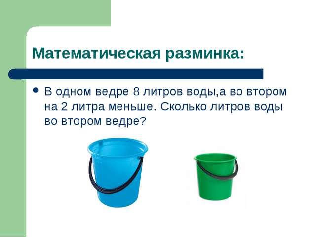 Математическая разминка: В одном ведре 8 литров воды,а во втором на 2 литра м...