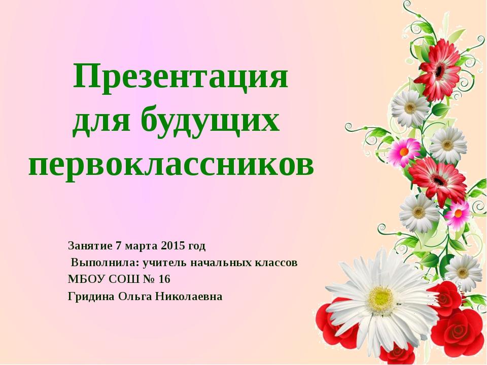 Занятие 7 марта 2015 год Выполнила: учитель начальных классов МБОУ СОШ № 16 Г...