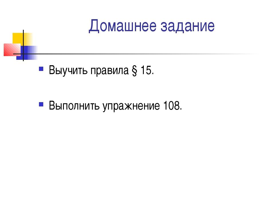 Домашнее задание Выучить правила § 15. Выполнить упражнение 108.