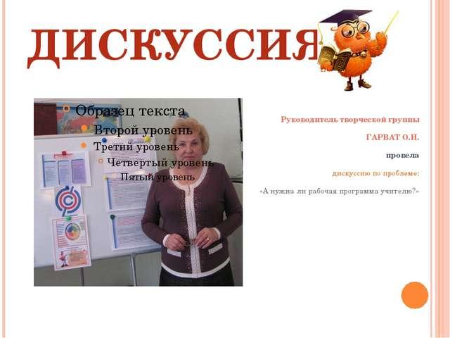 ДИСКУССИЯ Руководитель творческой группы ГАРВАТ О.И. провела дискуссию по п...