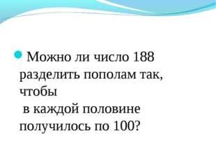 Можно ли число 188 разделить пополам так, чтобы в каждой половине получилось