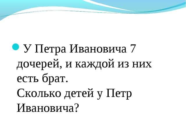 У Петра Ивановича 7 дочерей, и каждой из них есть брат. Сколько детей у Петр...