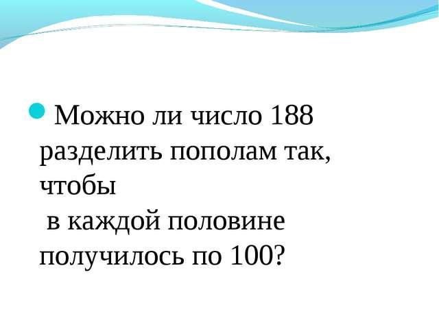 Можно ли число 188 разделить пополам так, чтобы в каждой половине получилось...