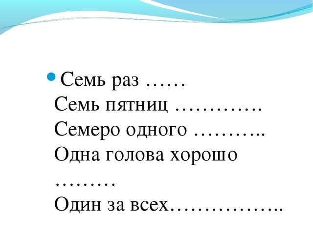 Семь раз …… Семь пятниц …………. Семеро одного ……….. Одна голова хорошо ……… Один...