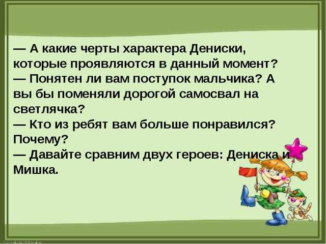 — А какие черты характера Дениски, которые проявляются в данный момент? — Пон...