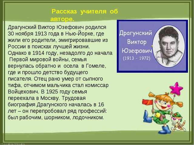 Рассказ учителя об авторе. Драгунский Виктор Юзефович родился 30 ноября 1913...