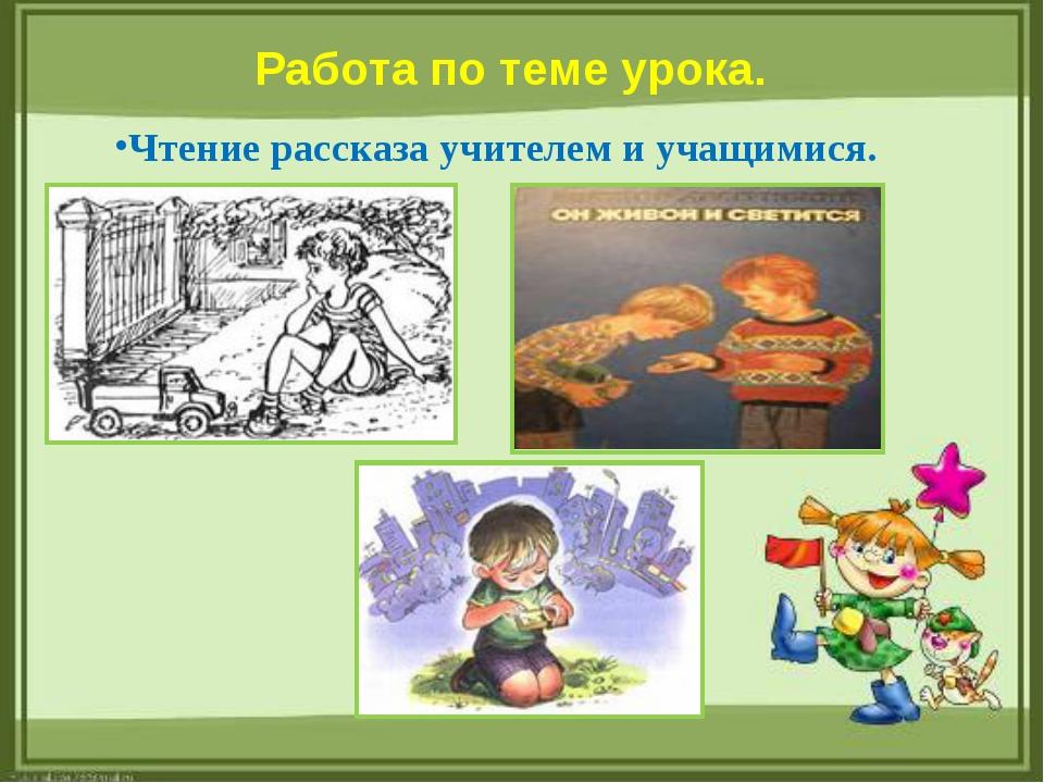 Работа по теме урока. Чтение рассказа учителем и учащимися.