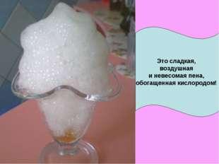 Это сладкая, воздушная и невесомая пена, обогащенная кислородом!