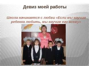 Девиз моей работы Школа начинается с любви «Если мы научим ребенка любить, мы