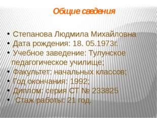 Общие сведения Степанова Людмила Михайловна Дата рождения: 18. 05.1973г. Учеб