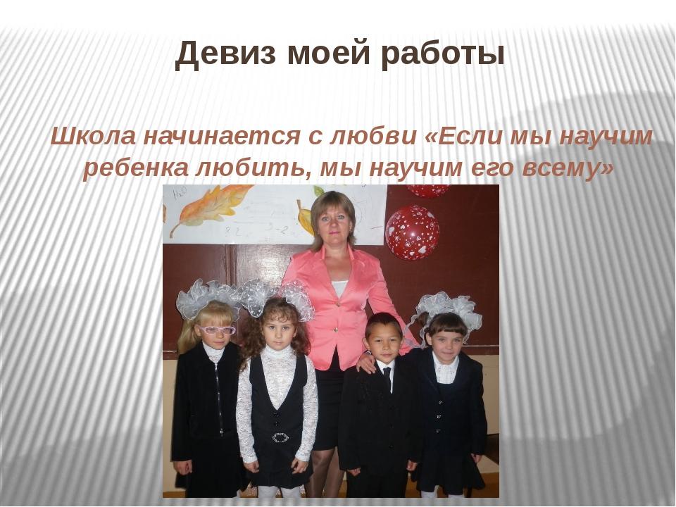 Девиз моей работы Школа начинается с любви «Если мы научим ребенка любить, мы...