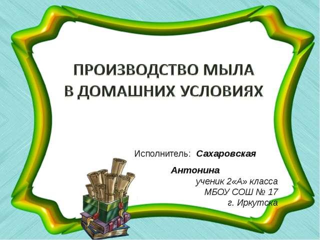 Исполнитель: Сахаровская Антонина ученик 2«А» класса МБОУ СОШ № 17 г. Иркутска