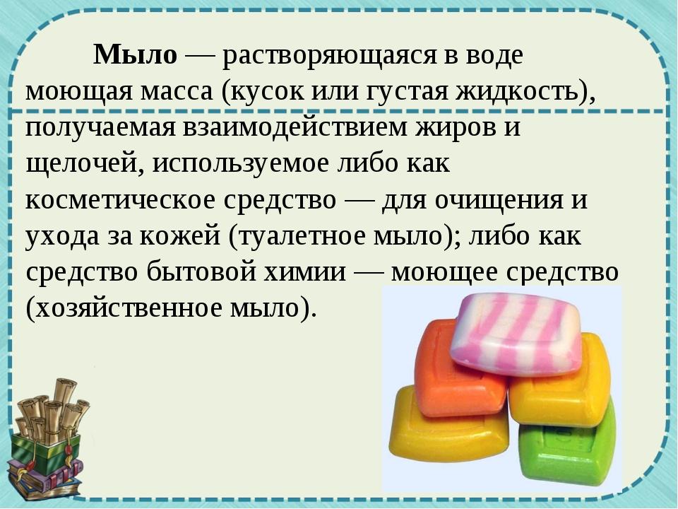 Мыло — растворяющаяся в воде моющая масса (кусок или густая жидкость), получ...