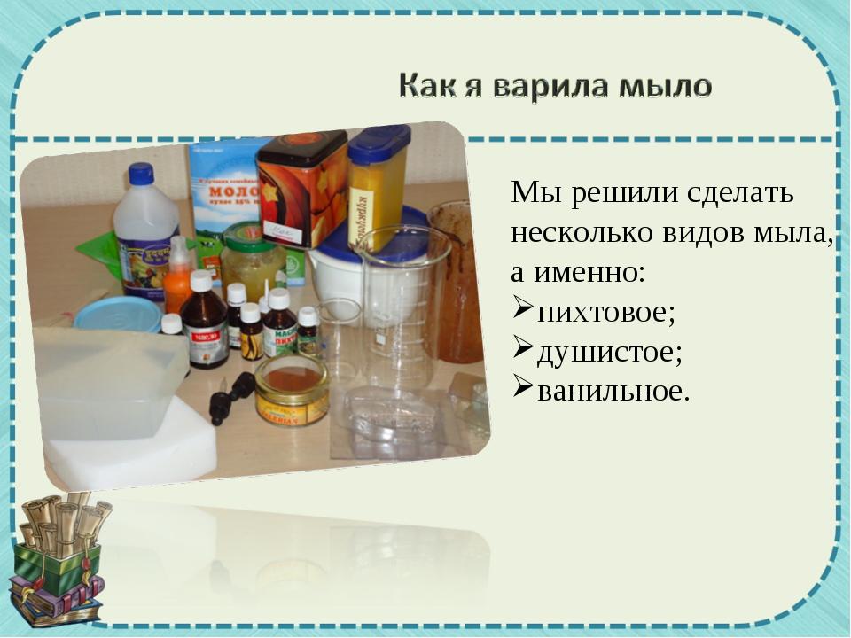 Мы решили сделать несколько видов мыла, а именно: пихтовое; душистое; ванильн...