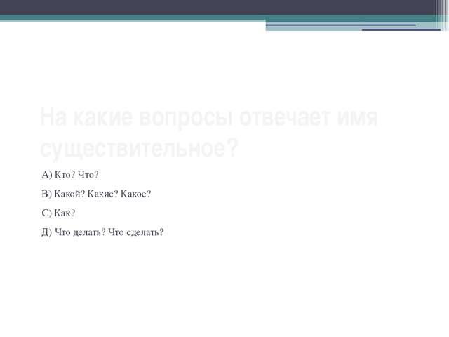 На какие вопросы отвечает имя существительное? А) Кто? Что? В) Какой? Какие?...