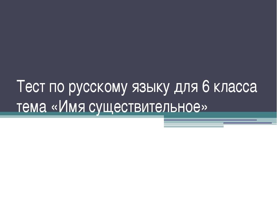 Тест по русскому языку для 6 класса тема «Имя существительное»