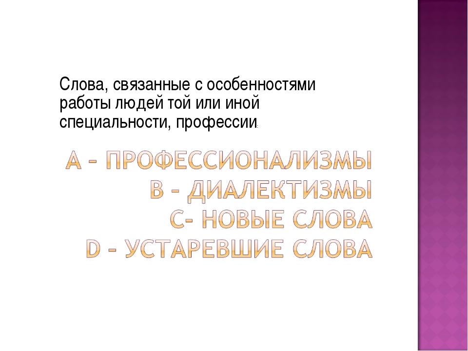 Слова, связанные с особенностями работы людей той или иной специальности, про...