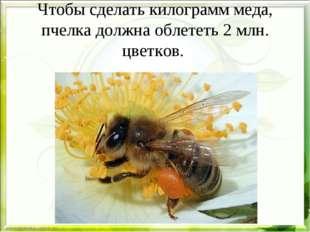 Чтобы сделать килограмм меда, пчелка должна облететь 2 млн. цветков.