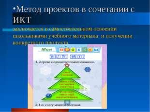 Метод проектов в сочетании с ИКТ заключается в самостоятельном освоении школь