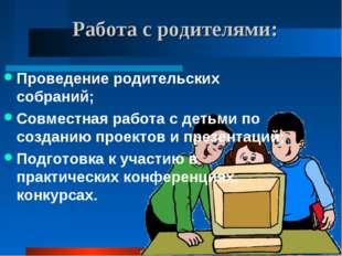 Работа с родителями: Проведение родительских собраний; Совместная работа с де